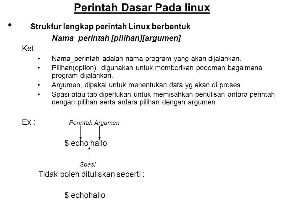 Perintah Dasar Pada linux Struktur lengkap perintah Linux berbentuk Nama_perintah [pilihan][argumen] Ket : Nama_perintah adalah nama program yang akan