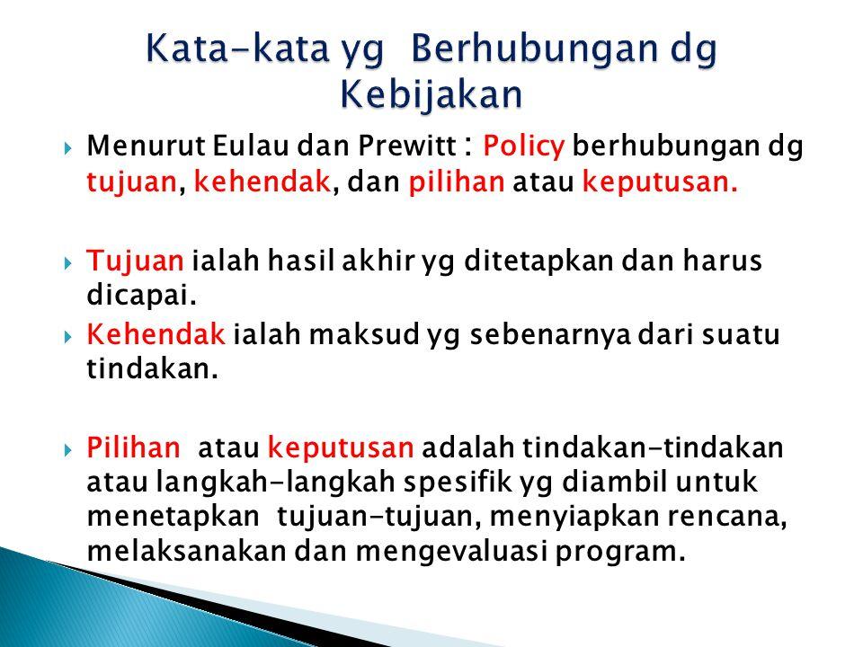 Menurut Eulau dan Prewitt : Policy berhubungan dg tujuan, kehendak, dan pilihan atau keputusan.  Tujuan ialah hasil akhir yg ditetapkan dan harus d