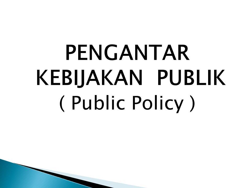 PENGANTAR KEBIJAKAN PUBLIK ( Public Policy )