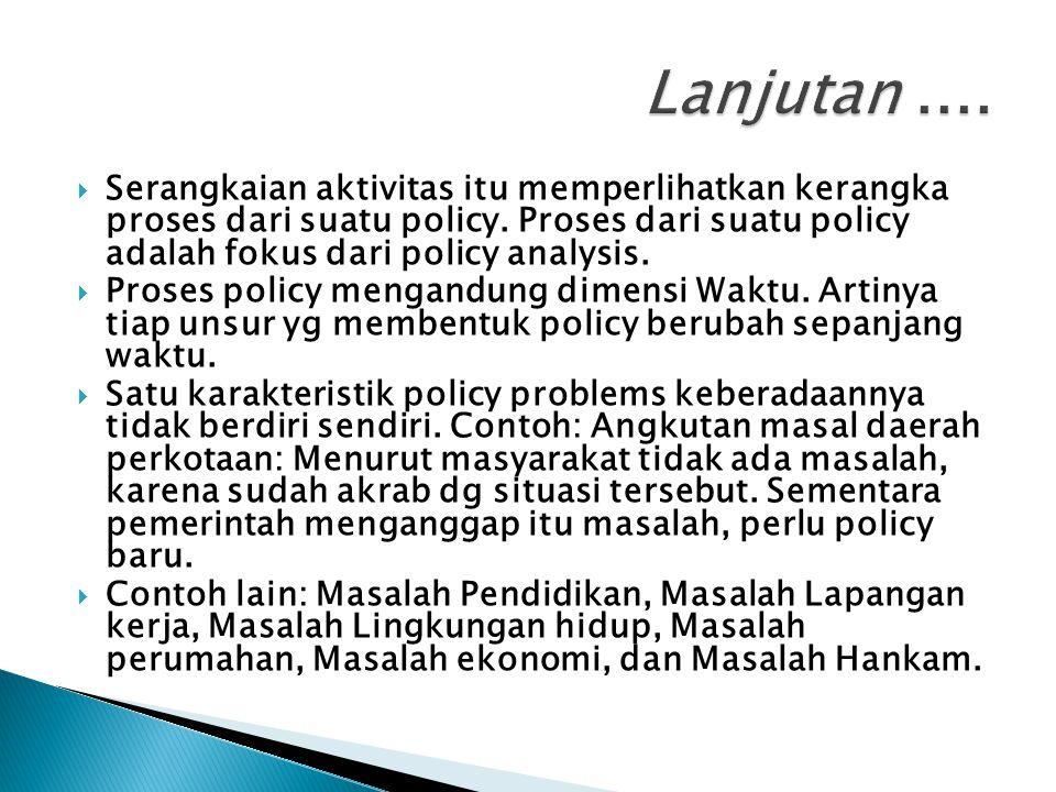  Serangkaian aktivitas itu memperlihatkan kerangka proses dari suatu policy. Proses dari suatu policy adalah fokus dari policy analysis.  Proses pol