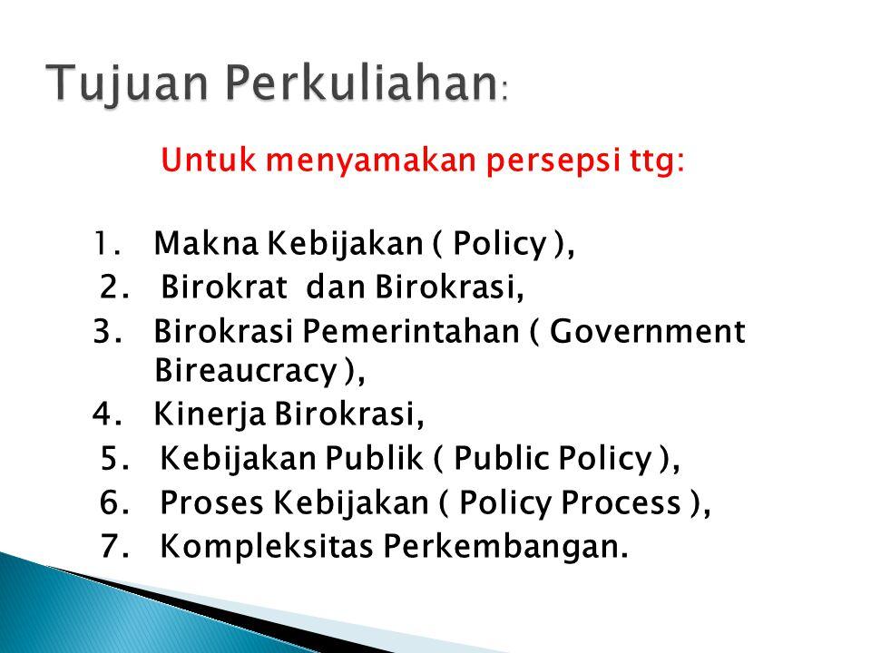 Untuk menyamakan persepsi ttg: 1. Makna Kebijakan ( Policy ), 2. Birokrat dan Birokrasi, 3. Birokrasi Pemerintahan ( Government Bireaucracy ), 4. Kine