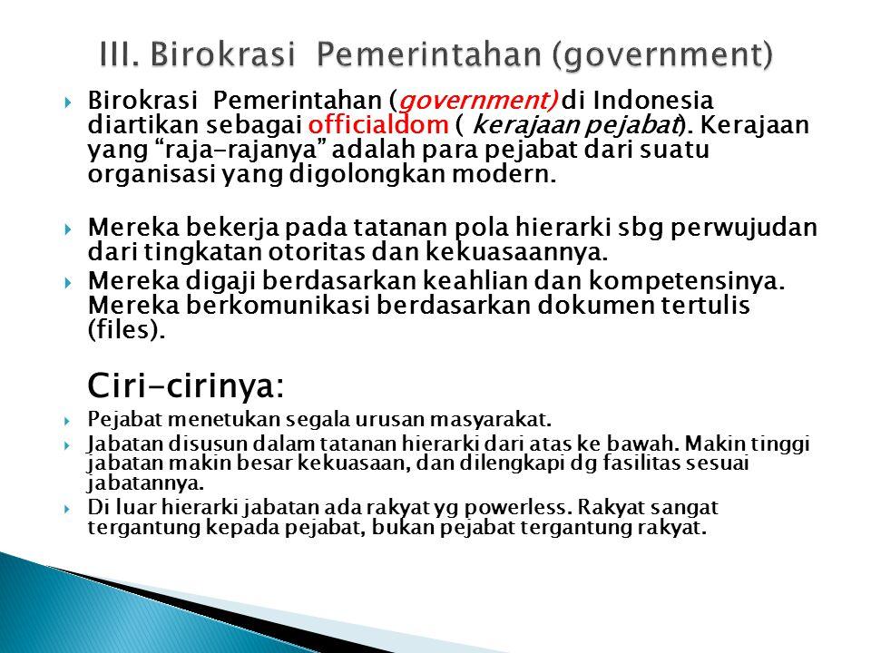 " Birokrasi Pemerintahan (government) di Indonesia diartikan sebagai officialdom ( kerajaan pejabat). Kerajaan yang ""raja-rajanya"" adalah para pejabat"
