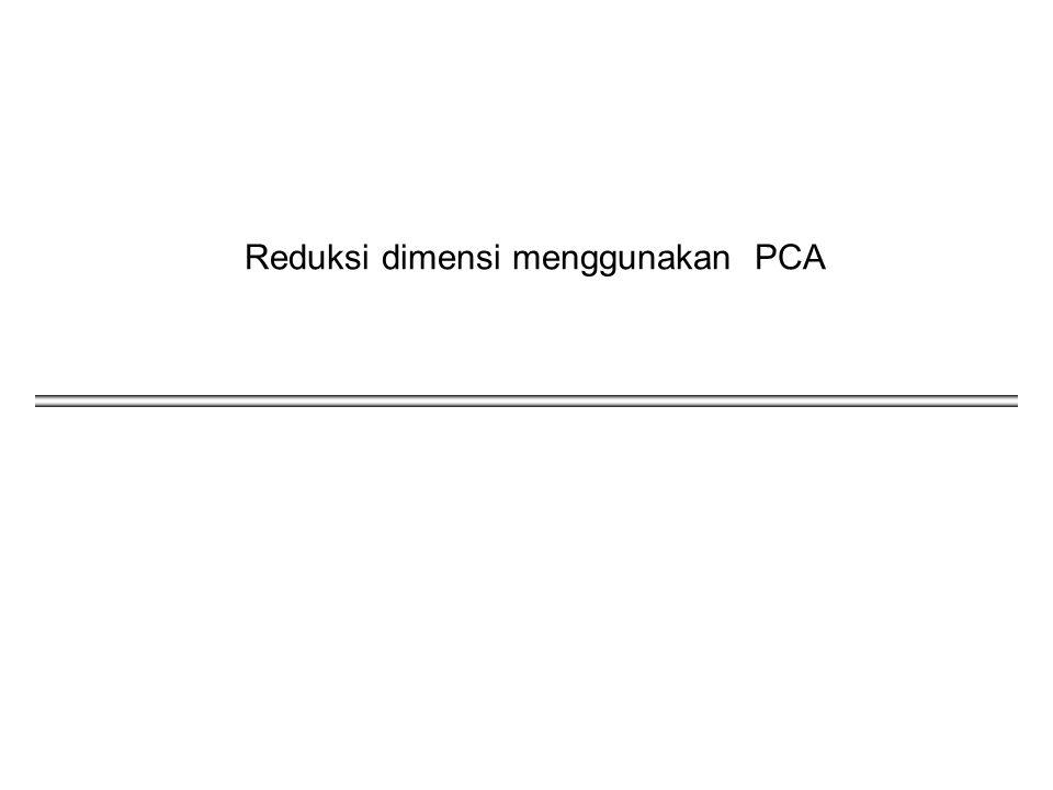 2 Dimensionality Reduction Satu pendekatan terkait dengan dimensi yang tinggi adalah mengurangi dimensi data tersebut.