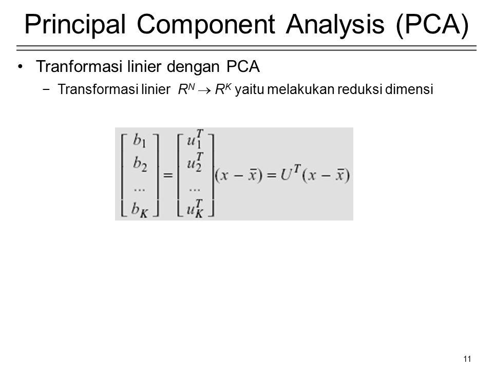 11 Principal Component Analysis (PCA) Tranformasi linier dengan PCA −Transformasi linier R N  R K yaitu melakukan reduksi dimensi