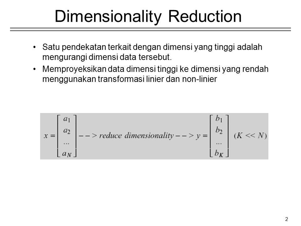 3 Dimensionality Reduction Transformasi linier adalah sederhana dalam perhitungan dan mudah dilakukan Pendekatan yang sederhana adalah – Principal Component Analysis (PCA) – Fisher Discriminant Analysis (FDA) k x 1 k x d d x 1 (k<<d)