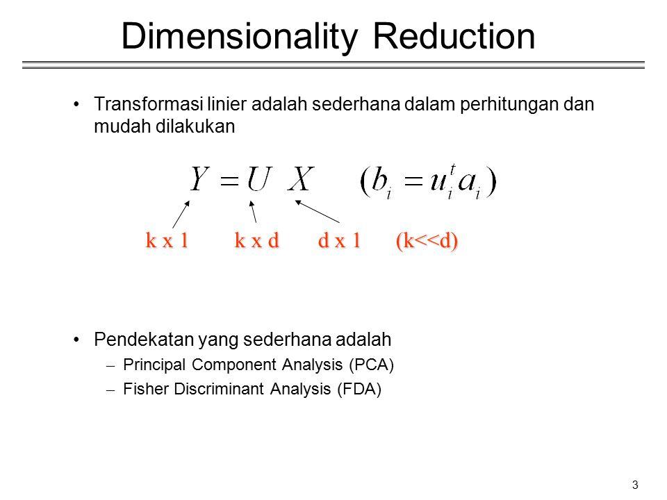 3 Dimensionality Reduction Transformasi linier adalah sederhana dalam perhitungan dan mudah dilakukan Pendekatan yang sederhana adalah – Principal Com