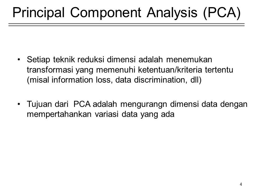 4 Principal Component Analysis (PCA) Setiap teknik reduksi dimensi adalah menemukan transformasi yang memenuhi ketentuan/kriteria tertentu (misal info