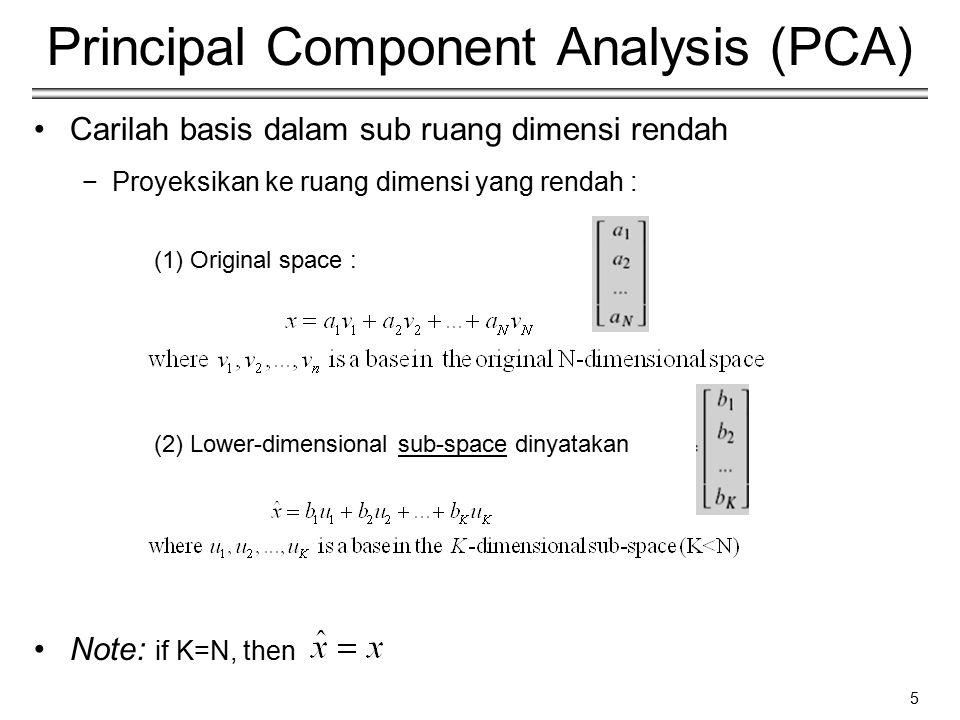 5 Principal Component Analysis (PCA) Carilah basis dalam sub ruang dimensi rendah −Proyeksikan ke ruang dimensi yang rendah : (1) Original space : (2)