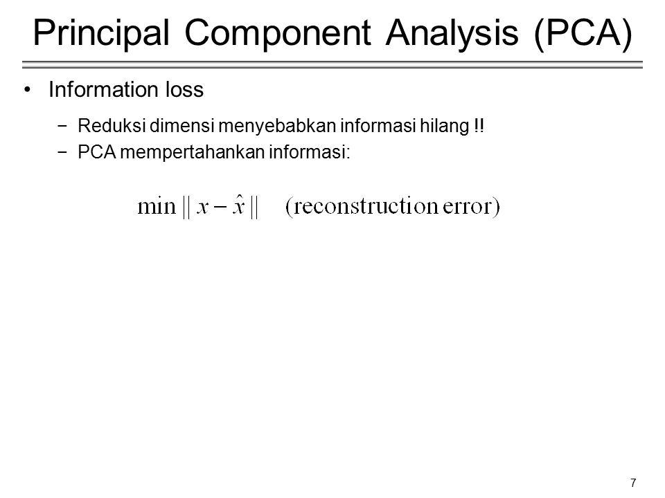 7 Principal Component Analysis (PCA) Information loss −Reduksi dimensi menyebabkan informasi hilang !! −PCA mempertahankan informasi: