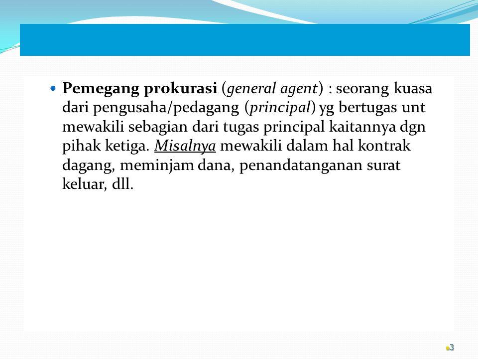 Pemegang prokurasi (general agent) : seorang kuasa dari pengusaha/pedagang (principal) yg bertugas unt mewakili sebagian dari tugas principal kaitanny