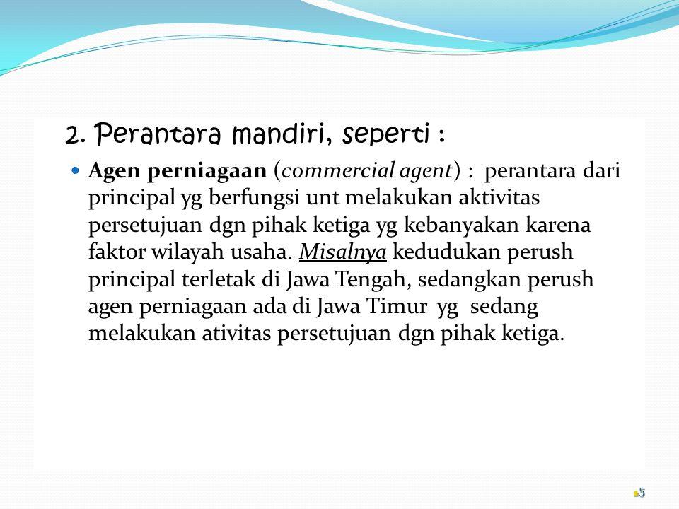 2. Perantara mandiri, seperti : Agen perniagaan (commercial agent) : perantara dari principal yg berfungsi unt melakukan aktivitas persetujuan dgn pih