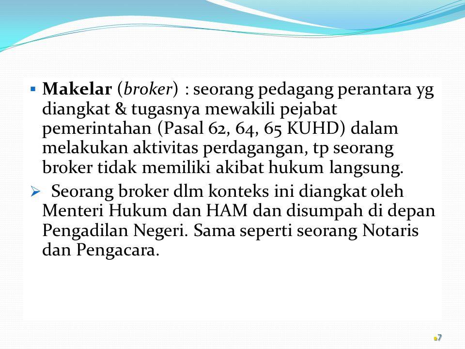  Makelar (broker) : seorang pedagang perantara yg diangkat & tugasnya mewakili pejabat pemerintahan (Pasal 62, 64, 65 KUHD) dalam melakukan aktivitas