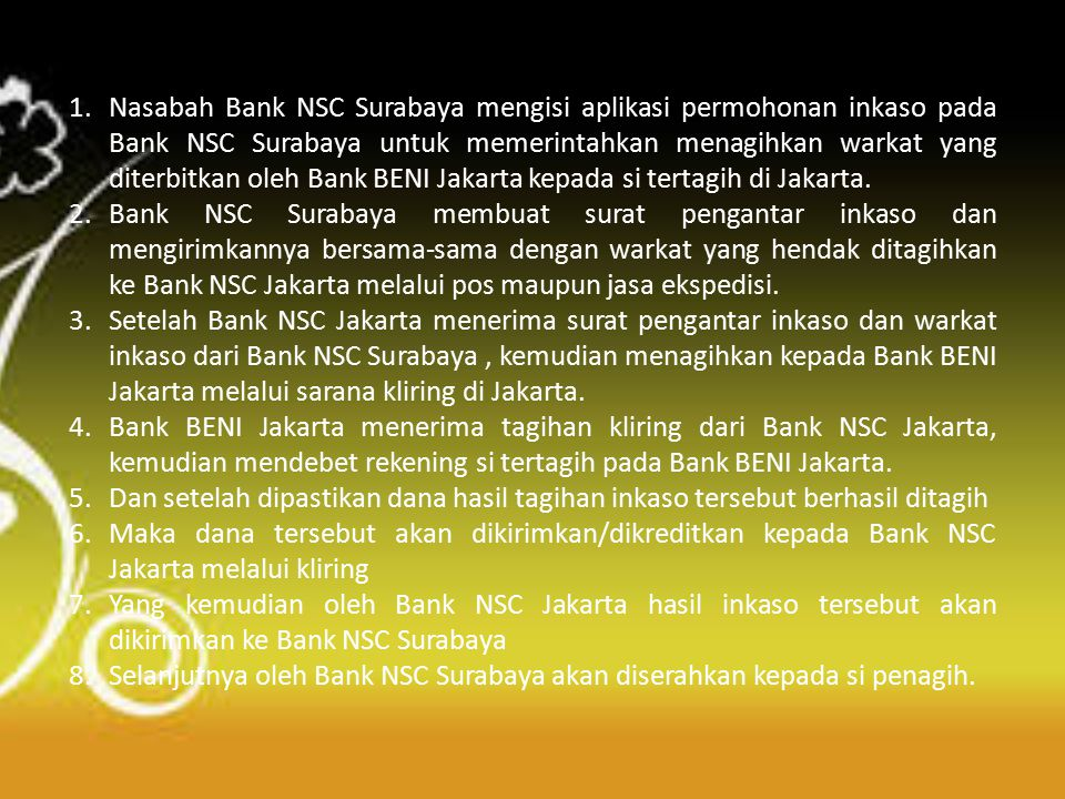 Flow chart inkaso luar negeri Principal (Penagih) di Surabaya Bank NSC Surabaya (Remitting Bank) Bank NSC Kantor Pusat Jakarta (Collecting Bank) City Bank New York (Presenting Bank) 1 2 6 5 3 4 Drawee (Tertagih) di New York 7 8