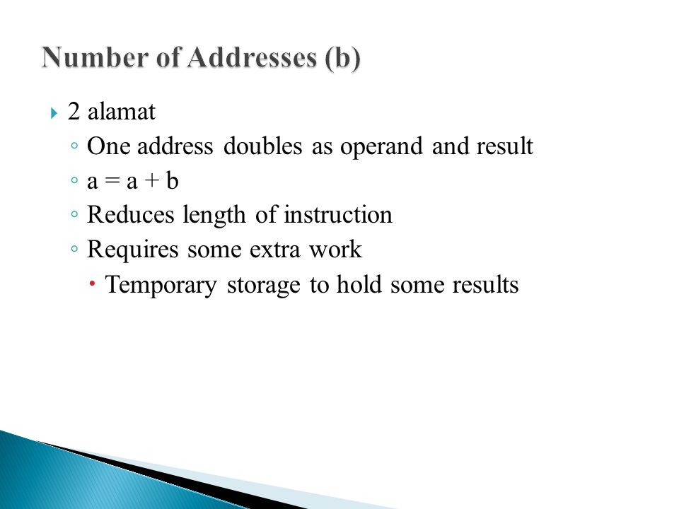  2 alamat ◦ One address doubles as operand and result ◦ a = a + b ◦ Reduces length of instruction ◦ Requires some extra work  Temporary storage to h
