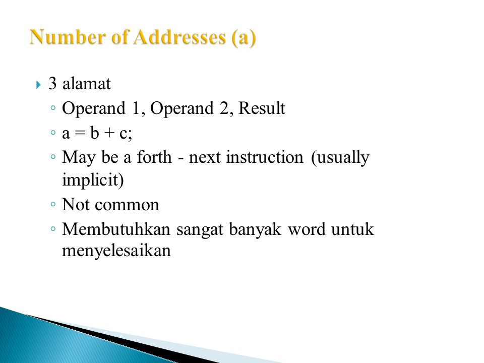  3 alamat ◦ Operand 1, Operand 2, Result ◦ a = b + c; ◦ May be a forth - next instruction (usually implicit) ◦ Not common ◦ Membutuhkan sangat banyak word untuk menyelesaikan