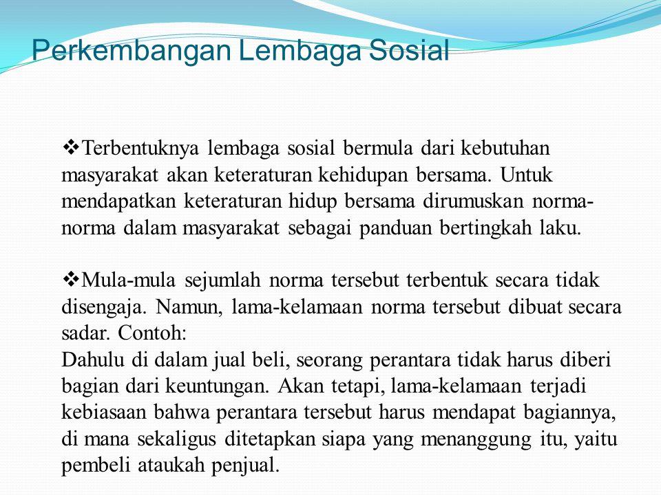 Perkembangan Lembaga Sosial  Terbentuknya lembaga sosial bermula dari kebutuhan masyarakat akan keteraturan kehidupan bersama. Untuk mendapatkan kete