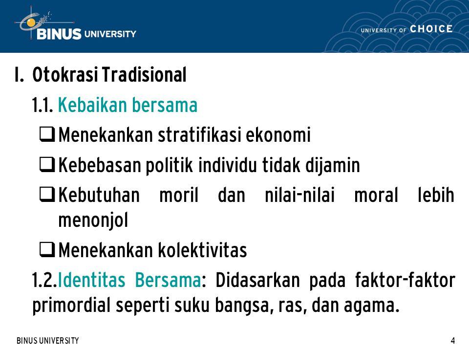 BINUS UNIVERSITY4 I. Otokrasi Tradisional 1.1. Kebaikan bersama  Menekankan stratifikasi ekonomi  Kebebasan politik individu tidak dijamin  Kebutuh