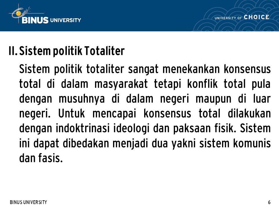 BINUS UNIVERSITY6 II. Sistem politik Totaliter Sistem politik totaliter sangat menekankan konsensus total di dalam masyarakat tetapi konflik total pul