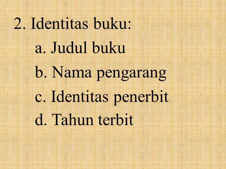 2. Identitas buku: a. Judul buku b. Nama pengarang c. Identitas penerbit d. Tahun terbit