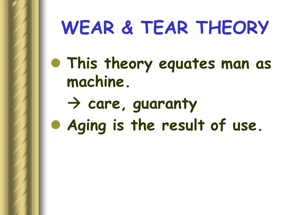 WEAR & TEAR THEORY This theory equates man as machine.  care, guaranty Aging is the result of use.