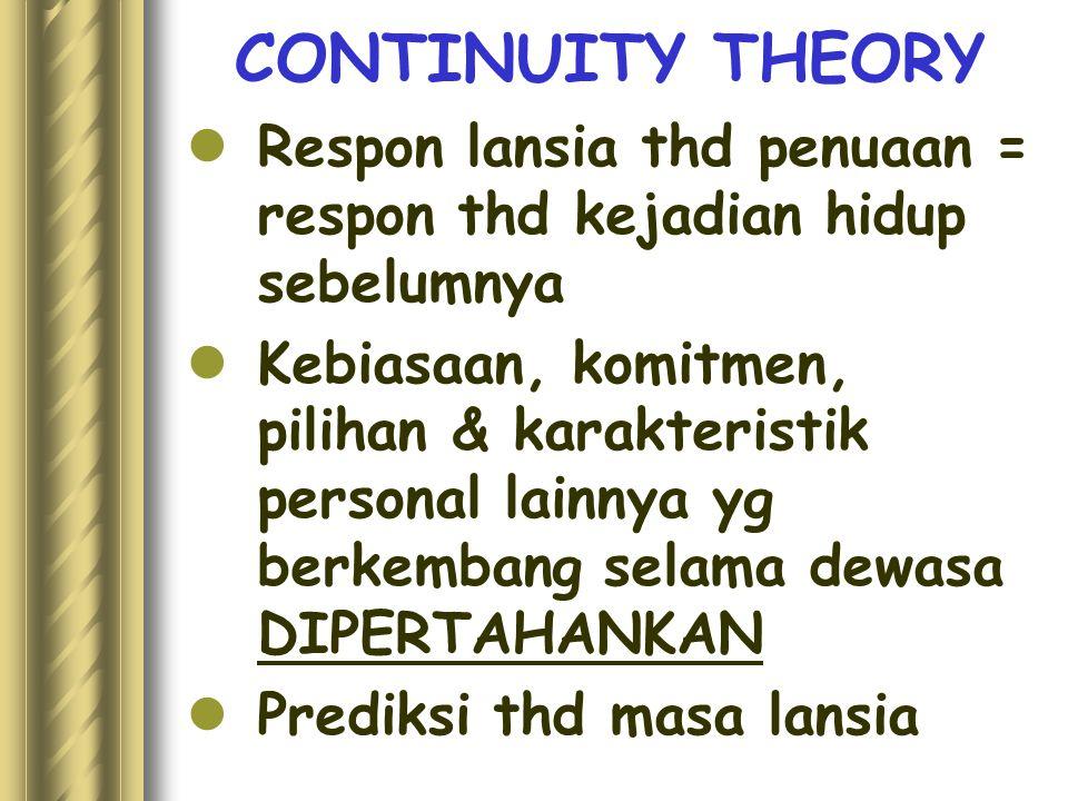 CONTINUITY THEORY Respon lansia thd penuaan = respon thd kejadian hidup sebelumnya Kebiasaan, komitmen, pilihan & karakteristik personal lainnya yg be