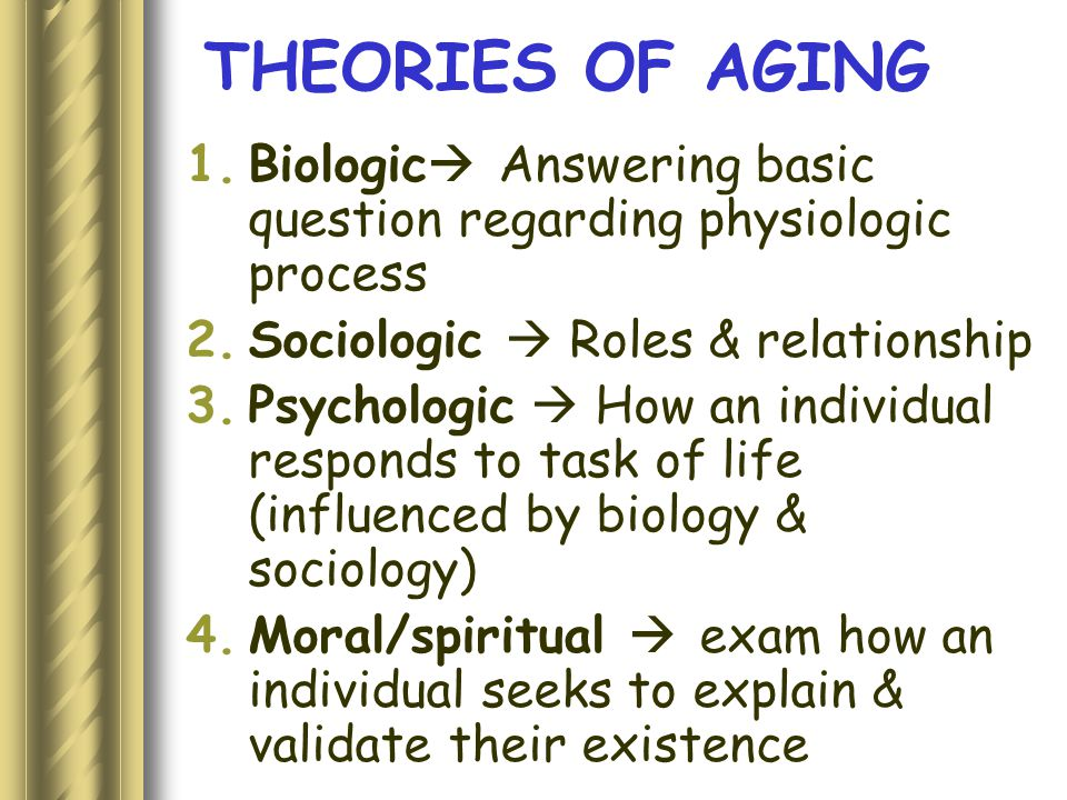 THEORIES OF AGING 1.Biologic  Answering basic question regarding physiologic process 2.Sociologic  Roles & relationship 3.Psychologic  How an individual responds to task of life (influenced by biology & sociology) 4.Moral/spiritual  exam how an individual seeks to explain & validate their existence