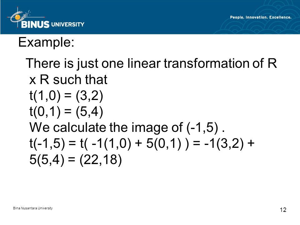 Example: There is just one linear transformation of R x R such that t(1,0) = (3,2) t(0,1) = (5,4) We calculate the image of (-1,5). t(-1,5) = t( -1(1,