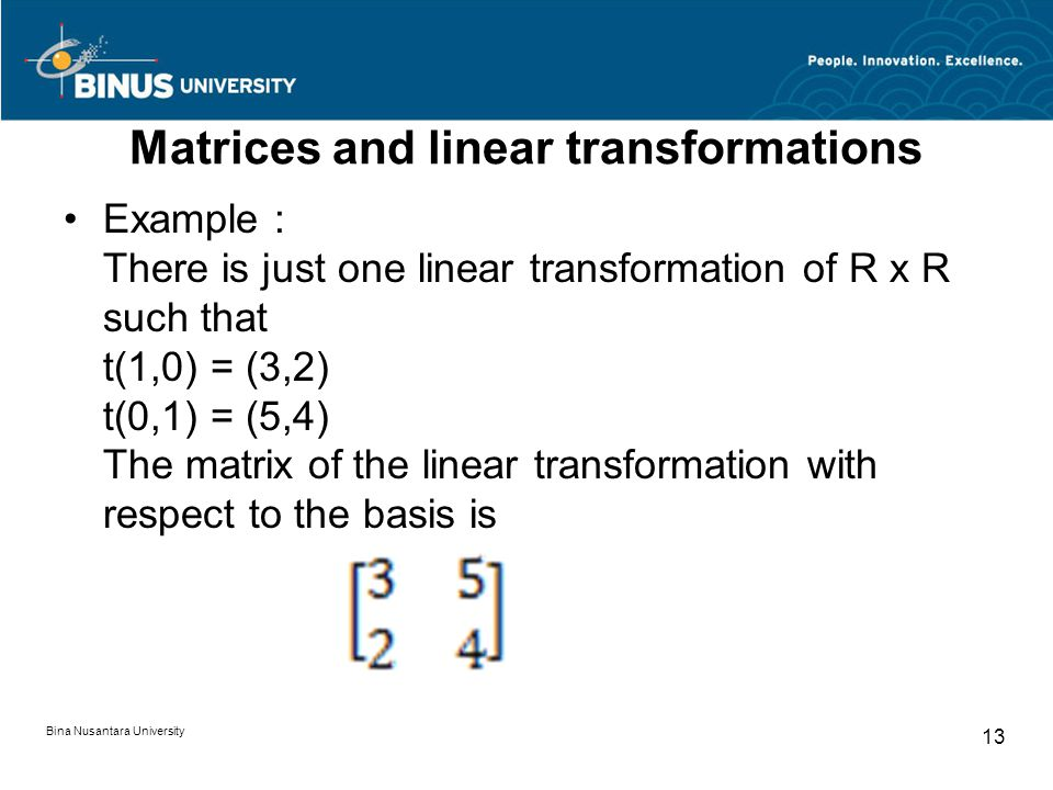Matrices and linear transformations Example : There is just one linear transformation of R x R such that t(1,0) = (3,2) t(0,1) = (5,4) The matrix of t
