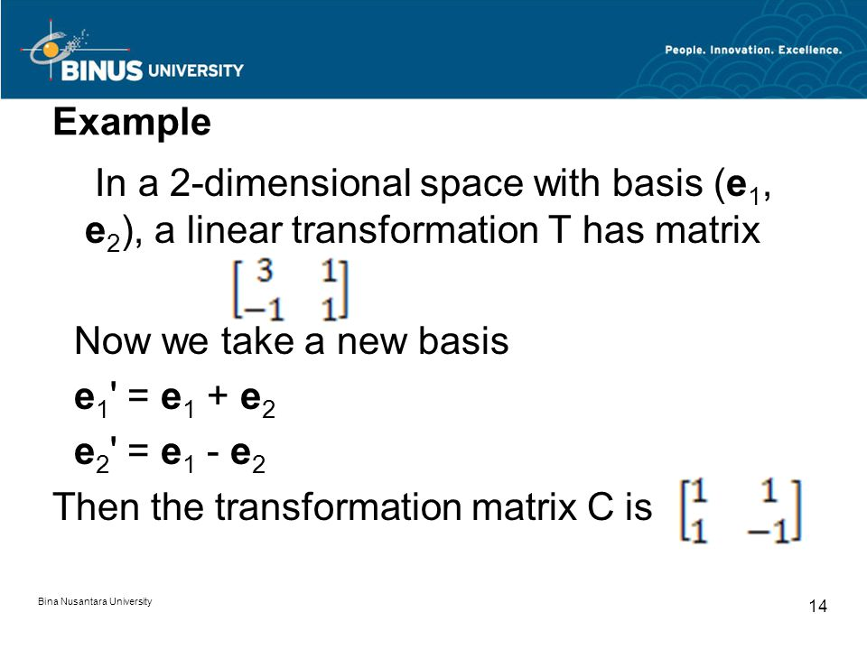 Example In a 2-dimensional space with basis (e 1, e 2 ), a linear transformation T has matrix Now we take a new basis e 1 ' = e 1 + e 2 e 2 ' = e 1 -