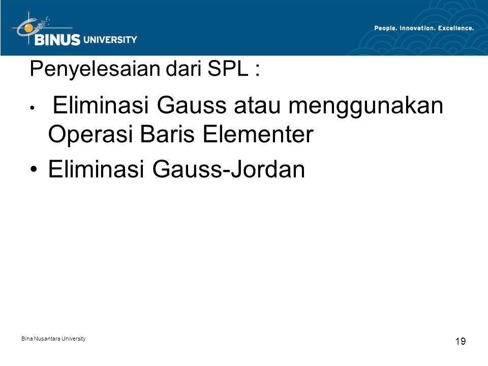 Penyelesaian dari SPL : Eliminasi Gauss atau menggunakan Operasi Baris Elementer Eliminasi Gauss-Jordan Bina Nusantara University 19