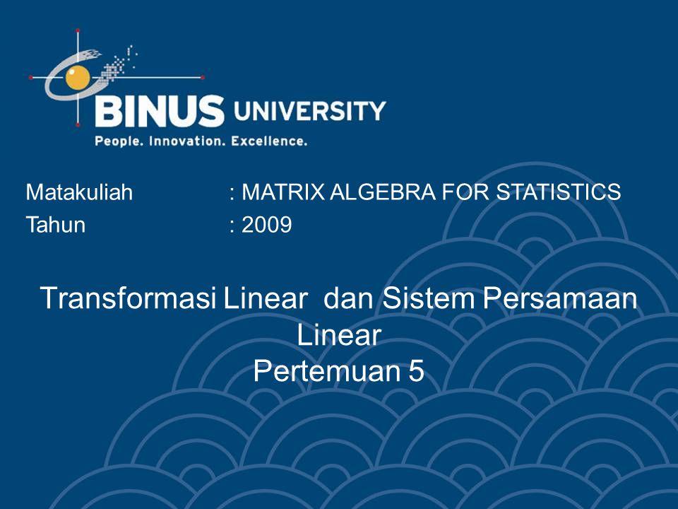 Transformasi Linear dan Sistem Persamaan Linear Pertemuan 5 Matakuliah: MATRIX ALGEBRA FOR STATISTICS Tahun: 2009