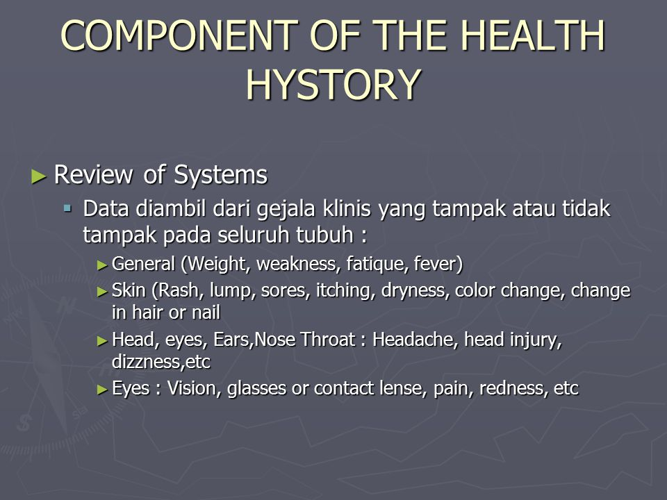 COMPONENT OF THE HEALTH HYSTORY ► Review of Systems  Data diambil dari gejala klinis yang tampak atau tidak tampak pada seluruh tubuh : ► General (Weight, weakness, fatique, fever) ► Skin (Rash, lump, sores, itching, dryness, color change, change in hair or nail ► Head, eyes, Ears,Nose Throat : Headache, head injury, dizzness,etc ► Eyes : Vision, glasses or contact lense, pain, redness, etc