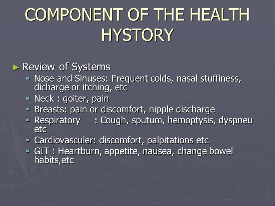 COMPONENT OF THE HEALTH HYSTORY ► Review of Systems  Nose and Sinuses: Frequent colds, nasal stuffiness, dicharge or itching, etc  Neck : goiter, pain  Breasts: pain or discomfort, nipple discharge  Respiratory: Cough, sputum, hemoptysis, dyspneu etc  Cardiovasculer: discomfort, palpitations etc  GIT : Heartburn, appetite, nausea, change bowel habits,etc