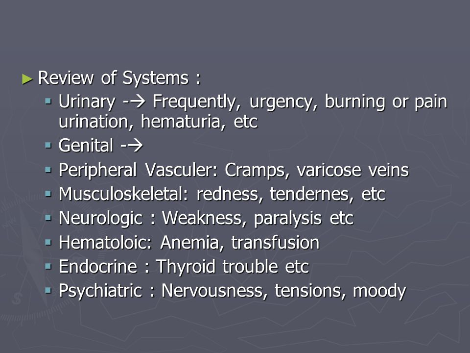 ► Review of Systems :  Urinary -  Frequently, urgency, burning or pain urination, hematuria, etc  Genital -   Peripheral Vasculer: Cramps, varico