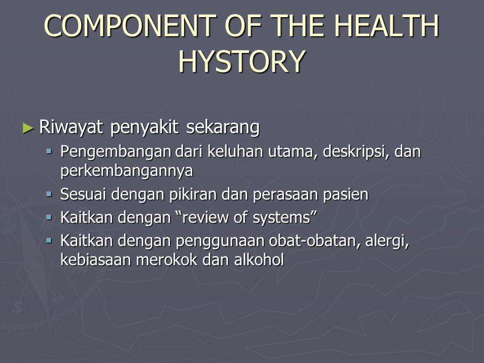 COMPONENT OF THE HEALTH HYSTORY ► Riwayat penyakit sekarang  Pengembangan dari keluhan utama, deskripsi, dan perkembangannya  Sesuai dengan pikiran dan perasaan pasien  Kaitkan dengan review of systems  Kaitkan dengan penggunaan obat-obatan, alergi, kebiasaan merokok dan alkohol