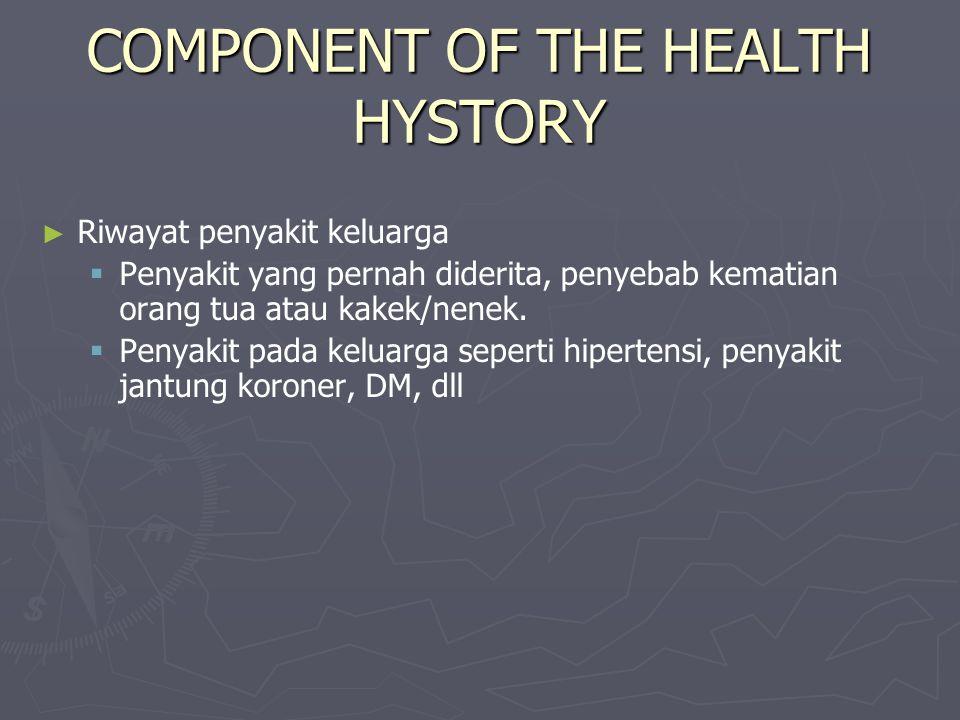COMPONENT OF THE HEALTH HYSTORY ► ► Riwayat penyakit keluarga   Penyakit yang pernah diderita, penyebab kematian orang tua atau kakek/nenek.