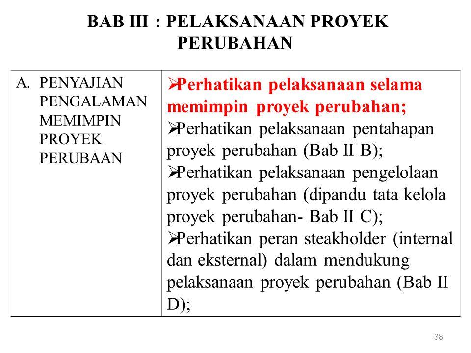 BAB III : PELAKSANAAN PROYEK PERUBAHAN 38 A.PENYAJIAN PENGALAMAN MEMIMPIN PROYEK PERUBAAN  Perhatikan pelaksanaan selama memimpin proyek perubahan;  Perhatikan pelaksanaan pentahapan proyek perubahan (Bab II B);  Perhatikan pelaksanaan pengelolaan proyek perubahan (dipandu tata kelola proyek perubahan- Bab II C);  Perhatikan peran steakholder (internal dan eksternal) dalam mendukung pelaksanaan proyek perubahan (Bab II D);