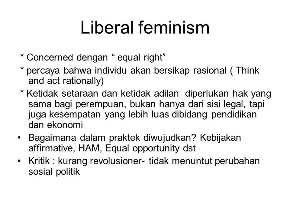 Liberal feminism * Concerned dengan equal right * percaya bahwa individu akan bersikap rasional ( Think and act rationally) * Ketidak setaraan dan ketidak adilan diperlukan hak yang sama bagi perempuan, bukan hanya dari sisi legal, tapi juga kesempatan yang lebih luas dibidang pendidikan dan ekonomi Bagaimana dalam praktek diwujudkan.