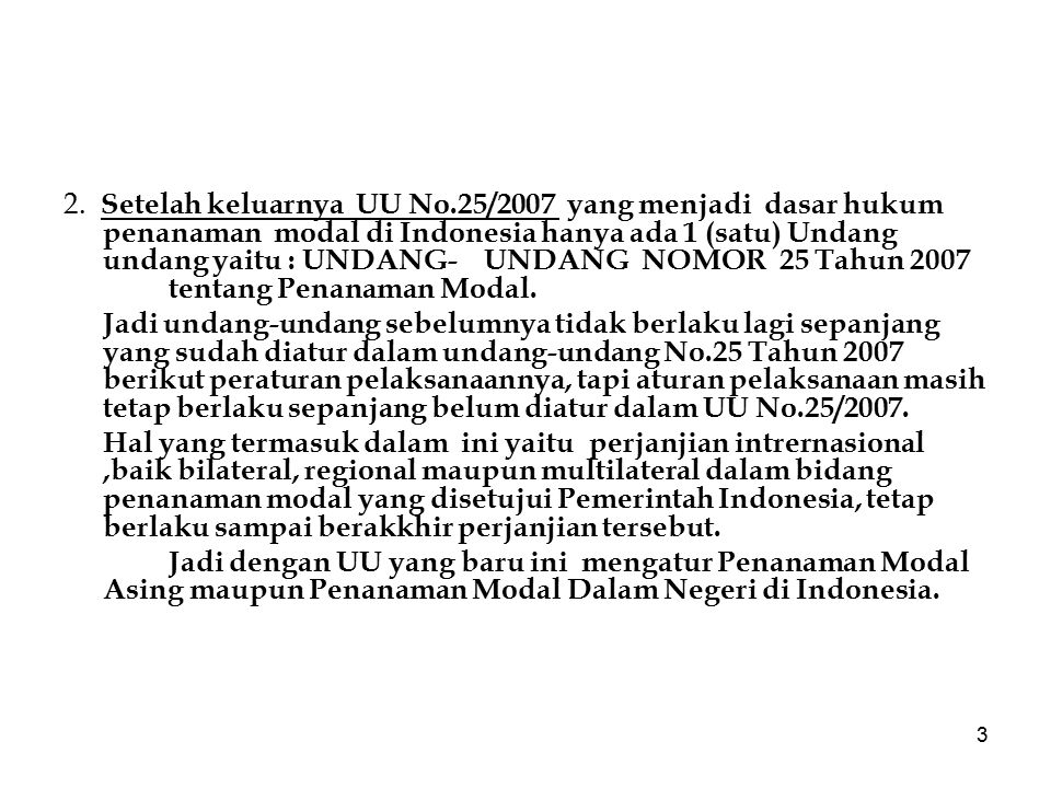 3 2. Setelah keluarnya UU No.25/2007 yang menjadi dasar hukum penanaman modal di Indonesia hanya ada 1 (satu) Undang undang yaitu : UNDANG-UNDANG NOMO