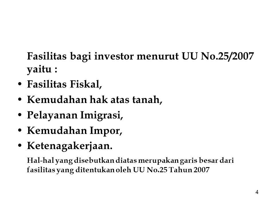 4 Fasilitas bagi investor menurut UU No.25/2007 yaitu : Fasilitas Fiskal, Kemudahan hak atas tanah, Pelayanan Imigrasi, Kemudahan Impor, Ketenagakerja