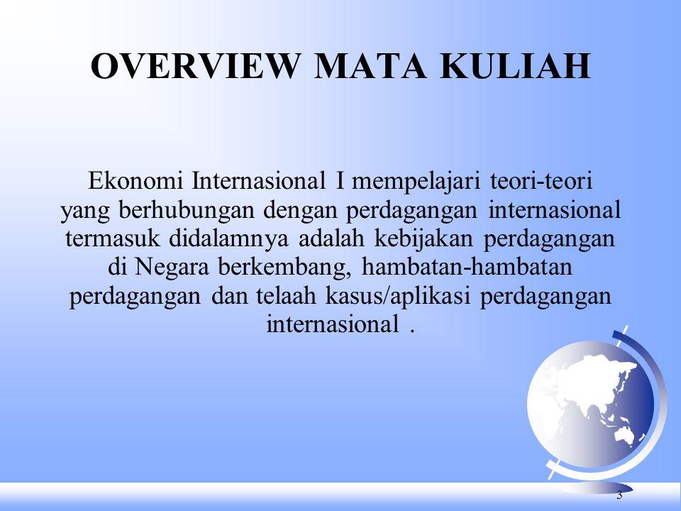 OVERVIEW MATA KULIAH 3 Ekonomi Internasional I mempelajari teori-teori yang berhubungan dengan perdagangan internasional termasuk didalamnya adalah kebijakan perdagangan di Negara berkembang, hambatan-hambatan perdagangan dan telaah kasus/aplikasi perdagangan internasional.