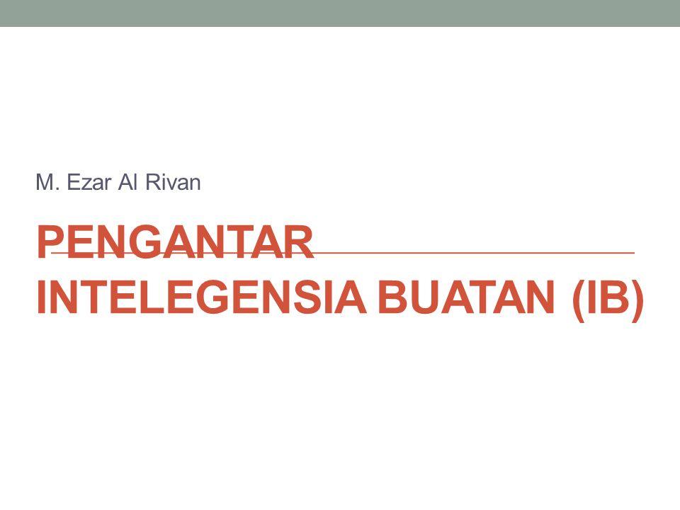 PENGANTAR INTELEGENSIA BUATAN (IB) M. Ezar Al Rivan