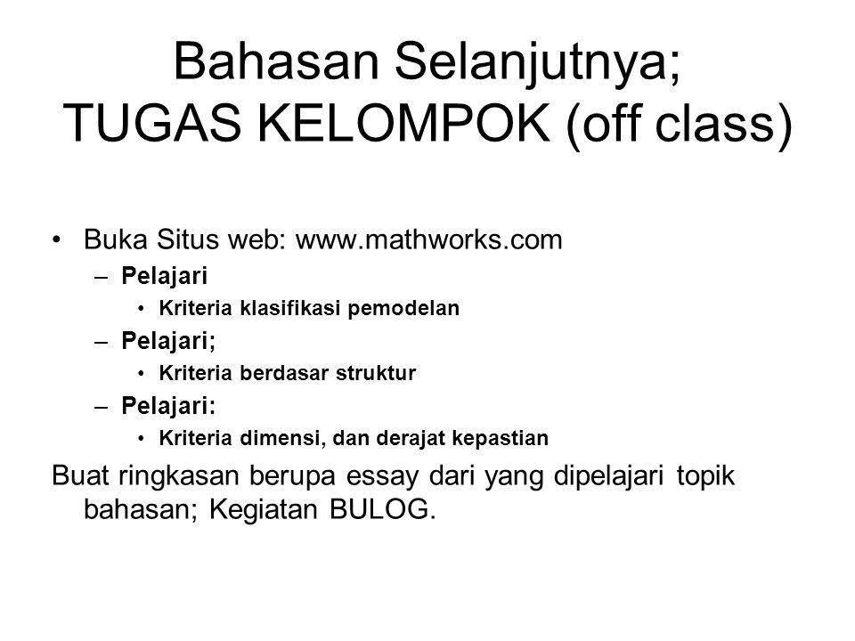 Bahasan Selanjutnya; TUGAS KELOMPOK (off class) Buka Situs web: www.mathworks.com –Pelajari Kriteria klasifikasi pemodelan –Pelajari; Kriteria berdasa