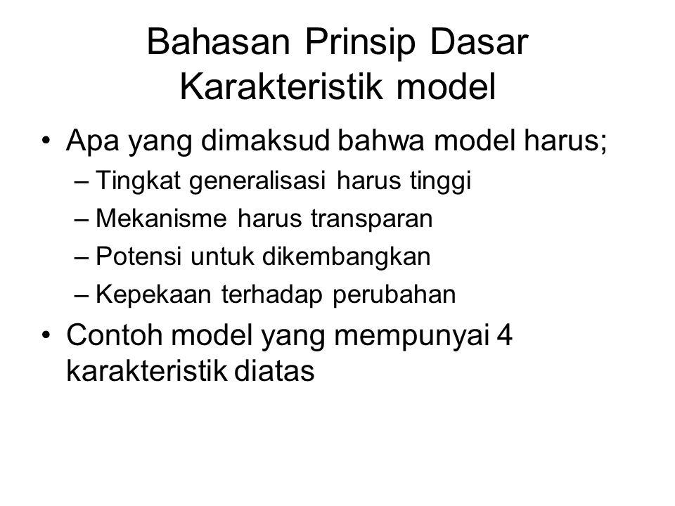 Bahasan Prinsip Dasar Karakteristik model Apa yang dimaksud bahwa model harus; –Tingkat generalisasi harus tinggi –Mekanisme harus transparan –Potensi