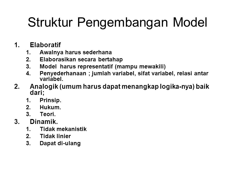 Struktur Pengembangan Model 1.Elaboratif 1.Awalnya harus sederhana 2.Elaborasikan secara bertahap 3.Model harus representatif (mampu mewakili) 4.Penye