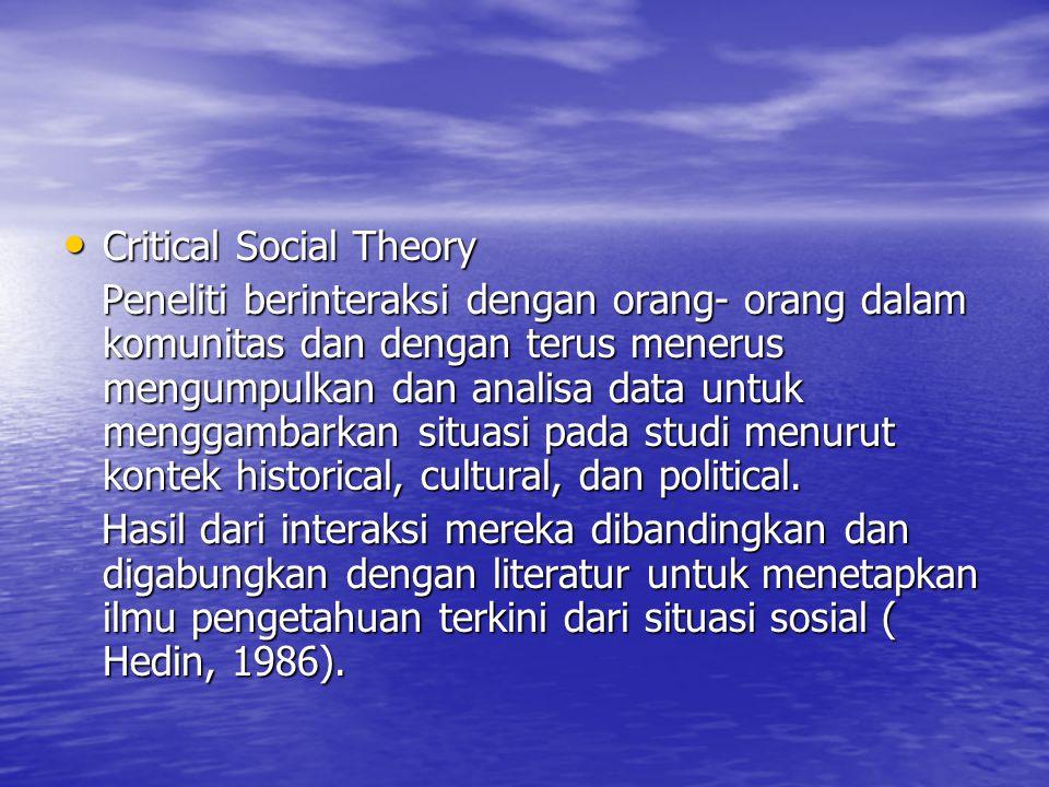 Critical Social Theory Critical Social Theory Peneliti berinteraksi dengan orang- orang dalam komunitas dan dengan terus menerus mengumpulkan dan anal