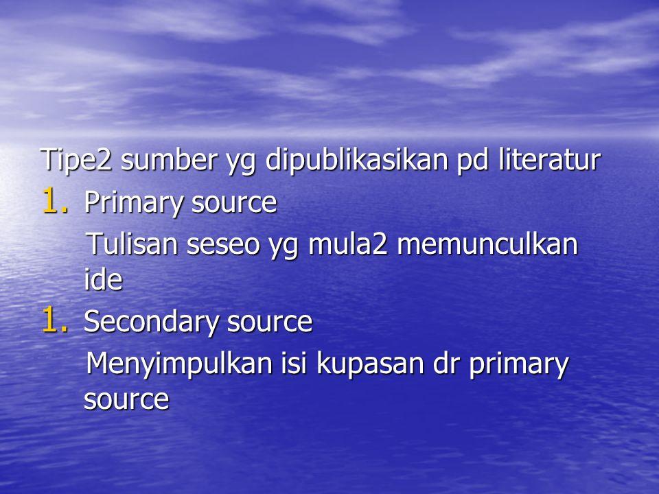 Tipe2 sumber yg dipublikasikan pd literatur 1. Primary source Tulisan seseo yg mula2 memunculkan ide Tulisan seseo yg mula2 memunculkan ide 1. Seconda