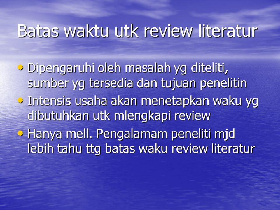 Batas waktu utk review literatur Dipengaruhi oleh masalah yg diteliti, sumber yg tersedia dan tujuan penelitin Dipengaruhi oleh masalah yg diteliti, s