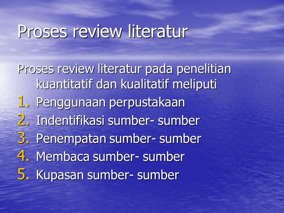 Proses review literatur Proses review literatur pada penelitian kuantitatif dan kualitatif meliputi 1. Penggunaan perpustakaan 2. Indentifikasi sumber