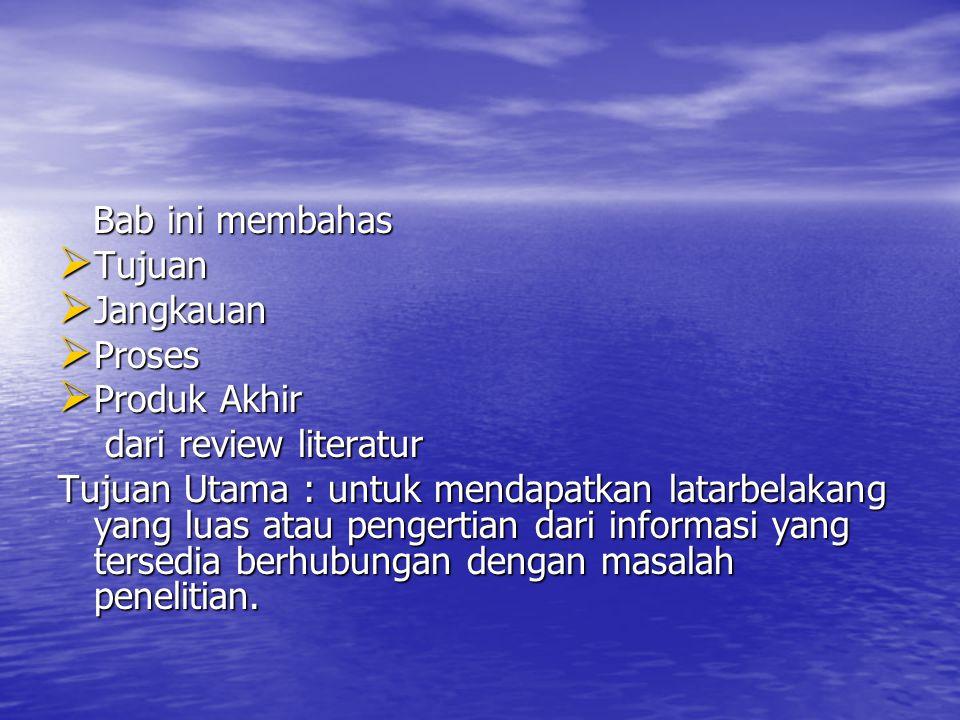 Bab ini membahas Bab ini membahas  Tujuan  Jangkauan  Proses  Produk Akhir dari review literatur dari review literatur Tujuan Utama : untuk mendap